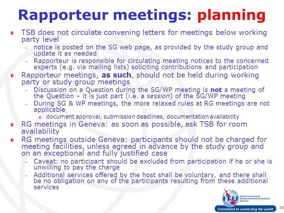 30 Rapporteur meetings: planning TSB does not circulate convening letters for meetings below working party level – notice is posted on the SG web page, as provided by the study group and update it as needed – Rapporteur is responsible for circulating meeting notices to the concerned experts (e.g.