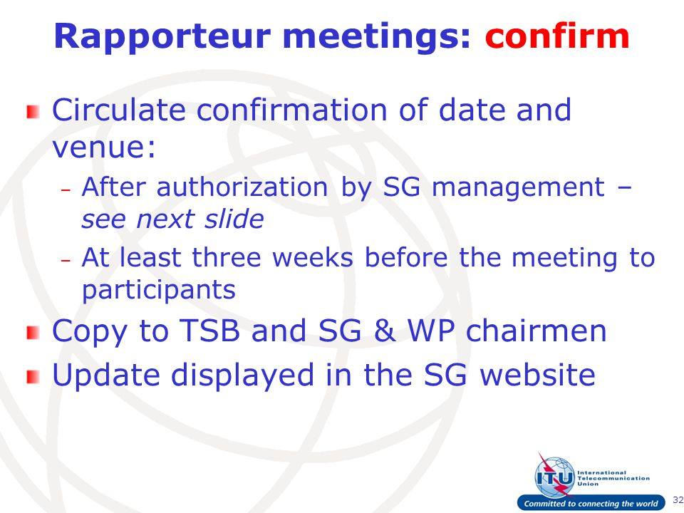 32 Rapporteur meetings: confirm Circulate confirmation of date and venue: – After authorization by SG management – see next slide – At least three weeks before the meeting to participants Copy to TSB and SG & WP chairmen Update displayed in the SG website
