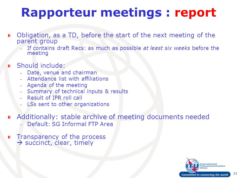 33 Rapporteur meetings : report Obligation, as a TD, before the start of the next meeting of the parent group – If contains draft Recs: as much as possible at least six weeks before the meeting Should include: – Date, venue and chairman – Attendance list with affiliations – Agenda of the meeting – Summary of technical inputs & results – Result of IPR roll call – LSs sent to other organizations Additionally: stable archive of meeting documents needed – Default: SG Informal FTP Area Transparency of the process  succinct, clear, timely
