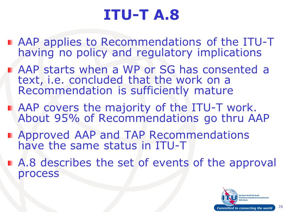35 ITU-T A.8 AAP applies to Recommendations of the ITU-T having no policy and regulatory implications AAP starts when a WP or SG has consented a text, i.e.