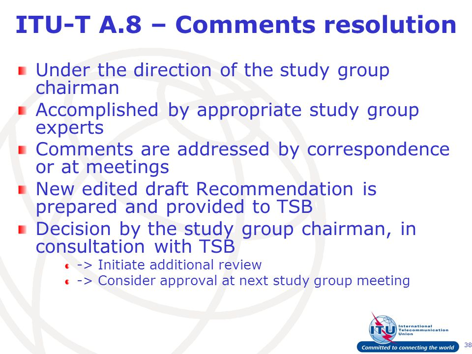 38 ITU-T A.8 – Comments resolution Under the direction of the study group chairman Accomplished by appropriate study group experts Comments are addressed by correspondence or at meetings New edited draft Recommendation is prepared and provided to TSB Decision by the study group chairman, in consultation with TSB -> Initiate additional review -> Consider approval at next study group meeting