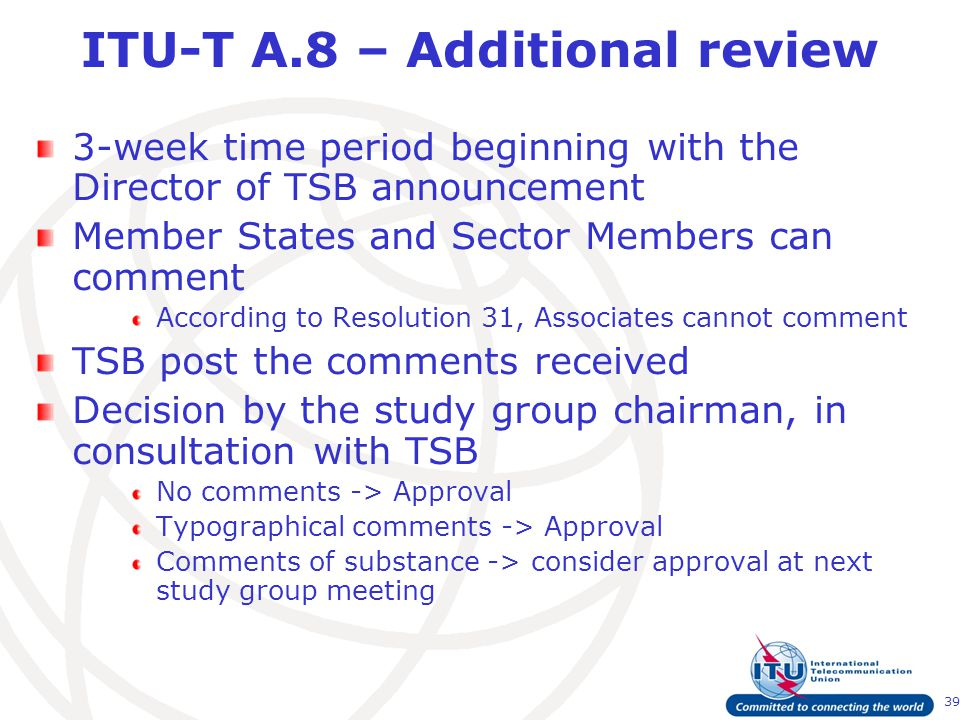 39 ITU-T A.8 – Additional review 3-week time period beginning with the Director of TSB announcement Member States and Sector Members can comment According to Resolution 31, Associates cannot comment TSB post the comments received Decision by the study group chairman, in consultation with TSB No comments -> Approval Typographical comments -> Approval Comments of substance -> consider approval at next study group meeting
