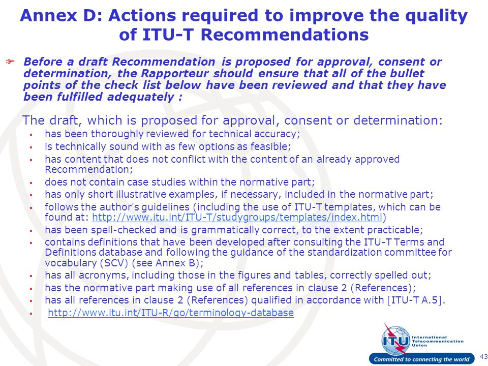 43 Annex D: Actions required to improve the quality of ITU-T Recommendations  Before a draft Recommendation is proposed for approval, consent or determination, the Rapporteur should ensure that all of the bullet points of the check list below have been reviewed and that they have been fulfilled adequately : The draft, which is proposed for approval, consent or determination:  has been thoroughly reviewed for technical accuracy;  is technically sound with as few options as feasible;  has content that does not conflict with the content of an already approved Recommendation;  does not contain case studies within the normative part;  has only short illustrative examples, if necessary, included in the normative part;  follows the author s guidelines (including the use of ITU-T templates, which can be found at: http://www.itu.int/ITU-T/studygroups/templates/index.html)http://www.itu.int/ITU-T/studygroups/templates/index.html  has been spell-checked and is grammatically correct, to the extent practicable;  contains definitions that have been developed after consulting the ITU-T Terms and Definitions database and following the guidance of the standardization committee for vocabulary (SCV) (see Annex B);  has all acronyms, including those in the figures and tables, correctly spelled out;  has the normative part making use of all references in clause 2 (References);  has all references in clause 2 (References) qualified in accordance with [ITU-T A.5].