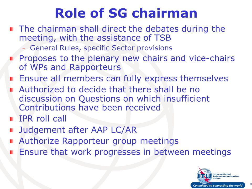 8 Role of SG chairman The chairman shall direct the debates during the meeting, with the assistance of TSB – General Rules, specific Sector provisions Proposes to the plenary new chairs and vice-chairs of WPs and Rapporteurs Ensure all members can fully express themselves Authorized to decide that there shall be no discussion on Questions on which insufficient Contributions have been received IPR roll call Judgement after AAP LC/AR Authorize Rapporteur group meetings Ensure that work progresses in between meetings