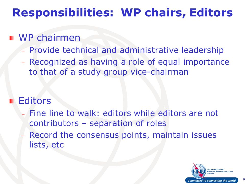 9 Responsibilities: WP chairs, Editors WP chairmen – Provide technical and administrative leadership – Recognized as having a role of equal importance to that of a study group vice ‑ chairman Editors – Fine line to walk: editors while editors are not contributors – separation of roles – Record the consensus points, maintain issues lists, etc