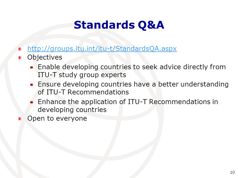 Standards Q&A http://groups.itu.int/itu-t/StandardsQA.aspx Objectives Enable developing countries to seek advice directly from ITU-T study group experts Ensure developing countries have a better understanding of ITU-T Recommendations Enhance the application of ITU-T Recommendations in developing countries Open to everyone 10