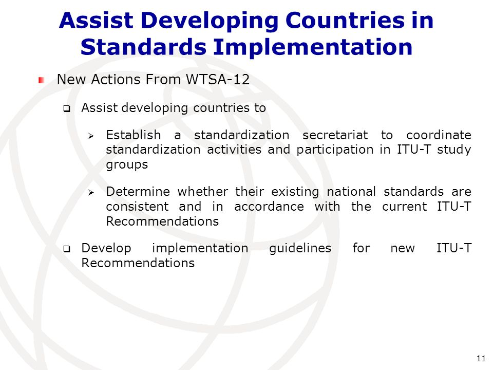 New Actions From WTSA-12  Assist developing countries to  Establish a standardization secretariat to coordinate standardization activities and participation in ITU-T study groups  Determine whether their existing national standards are consistent and in accordance with the current ITU ‑ T Recommendations  Develop implementation guidelines for new ITU-T Recommendations Assist Developing Countries in Standards Implementation 11