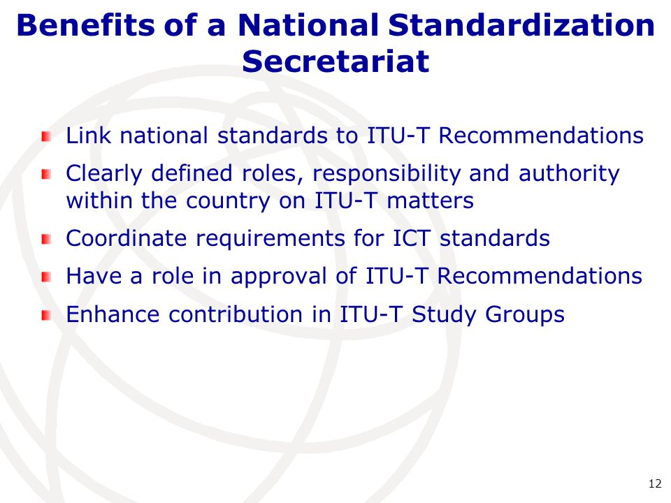 Benefits of a National Standardization Secretariat Link national standards to ITU-T Recommendations Clearly defined roles, responsibility and authority within the country on ITU-T matters Coordinate requirements for ICT standards Have a role in approval of ITU-T Recommendations Enhance contribution in ITU-T Study Groups 12