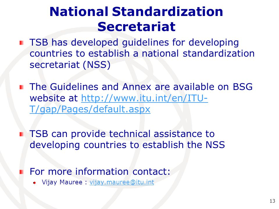 National Standardization Secretariat TSB has developed guidelines for developing countries to establish a national standardization secretariat (NSS) The Guidelines and Annex are available on BSG website at   T/gap/Pages/default.aspxhttp://  T/gap/Pages/default.aspx TSB can provide technical assistance to developing countries to establish the NSS For more information contact: Vijay Mauree : 13