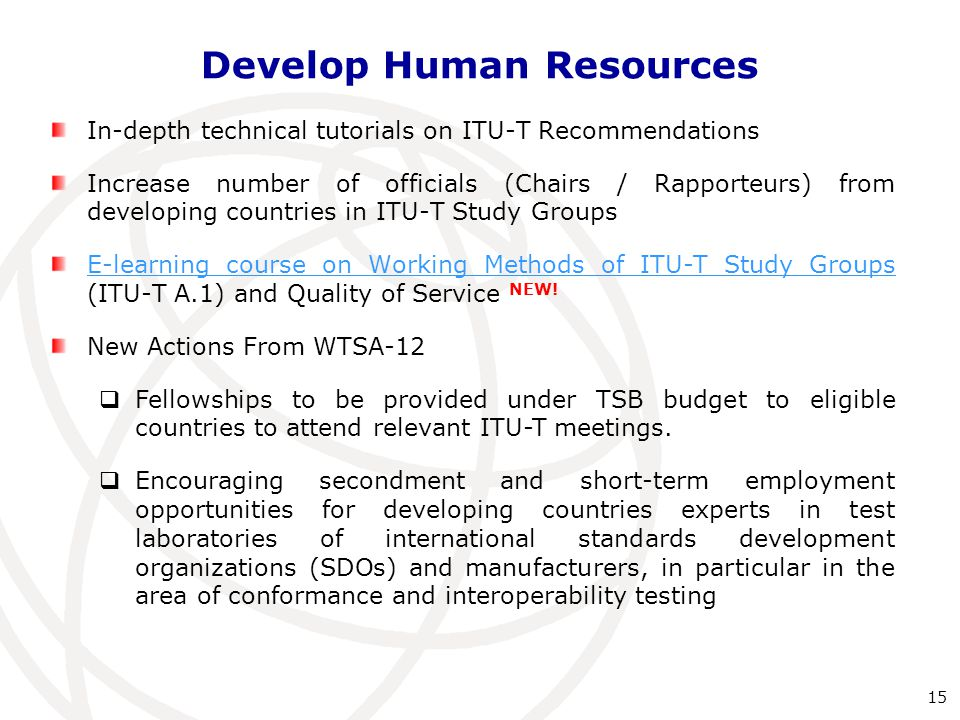 Develop Human Resources In-depth technical tutorials on ITU-T Recommendations Increase number of officials (Chairs / Rapporteurs) from developing countries in ITU-T Study Groups E-learning course on Working Methods of ITU-T Study Groups E-learning course on Working Methods of ITU-T Study Groups (ITU-T A.1) and Quality of Service NEW.