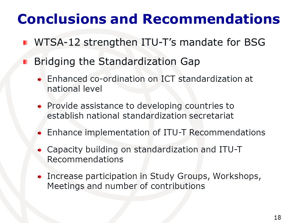 Conclusions and Recommendations 18 WTSA-12 strengthen ITU-T's mandate for BSG Bridging the Standardization Gap Enhanced co-ordination on ICT standardi