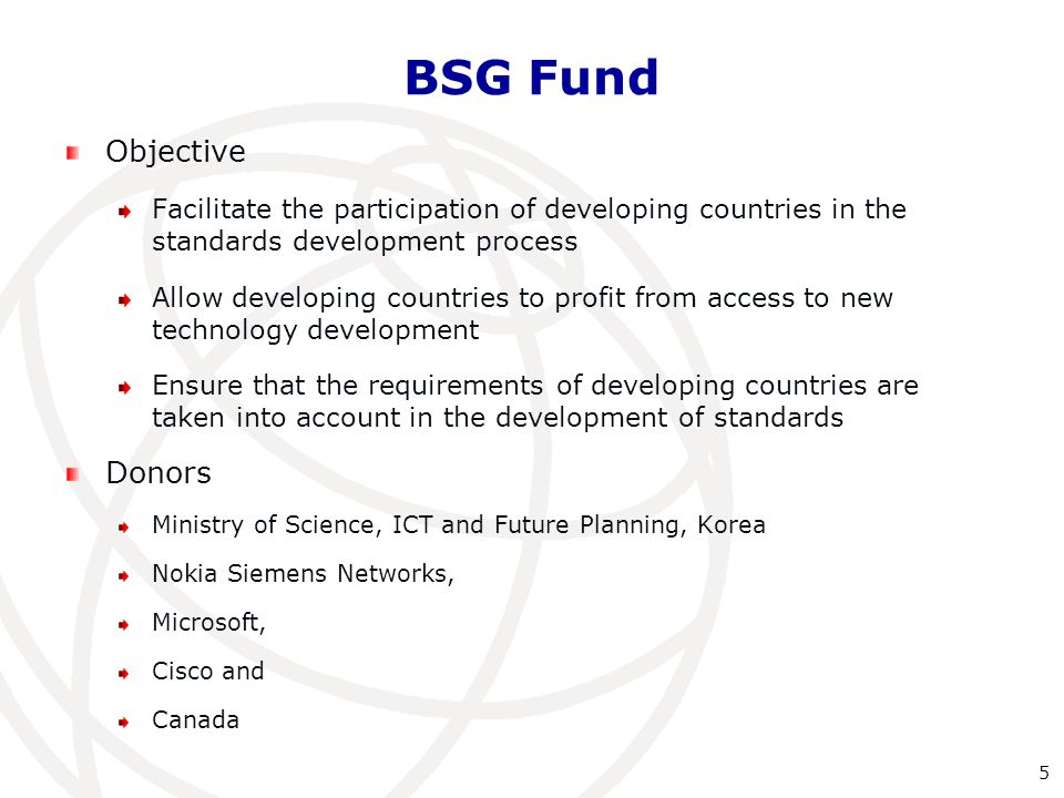 Objective Facilitate the participation of developing countries in the standards development process Allow developing countries to profit from access to new technology development Ensure that the requirements of developing countries are taken into account in the development of standards Donors Ministry of Science, ICT and Future Planning, Korea Nokia Siemens Networks, Microsoft, Cisco and Canada BSG Fund 5