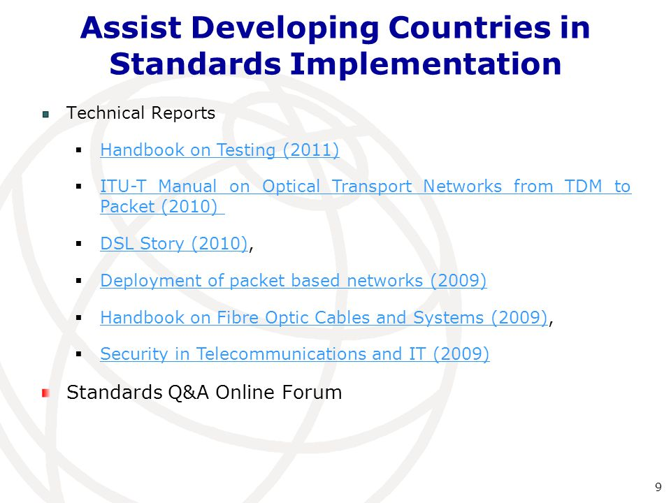 Technical Reports  Handbook on Testing (2011) Handbook on Testing (2011)  ITU-T Manual on Optical Transport Networks from TDM to Packet (2010) ITU-T Manual on Optical Transport Networks from TDM to Packet (2010)  DSL Story (2010), DSL Story (2010)  Deployment of packet based networks (2009) Deployment of packet based networks (2009)  Handbook on Fibre Optic Cables and Systems (2009), Handbook on Fibre Optic Cables and Systems (2009)  Security in Telecommunications and IT (2009) Security in Telecommunications and IT (2009) Standards Q&A Online Forum Assist Developing Countries in Standards Implementation 9