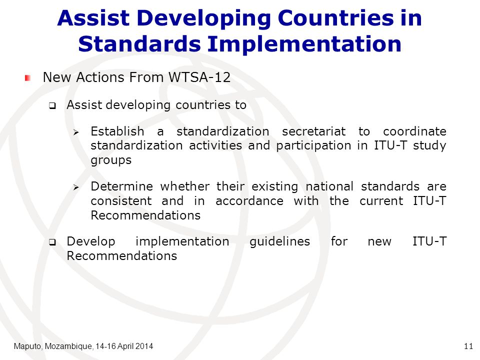 New Actions From WTSA-12  Assist developing countries to  Establish a standardization secretariat to coordinate standardization activities and participation in ITU-T study groups  Determine whether their existing national standards are consistent and in accordance with the current ITU ‑ T Recommendations  Develop implementation guidelines for new ITU-T Recommendations Assist Developing Countries in Standards Implementation Maputo, Mozambique, 14-16 April 2014 11
