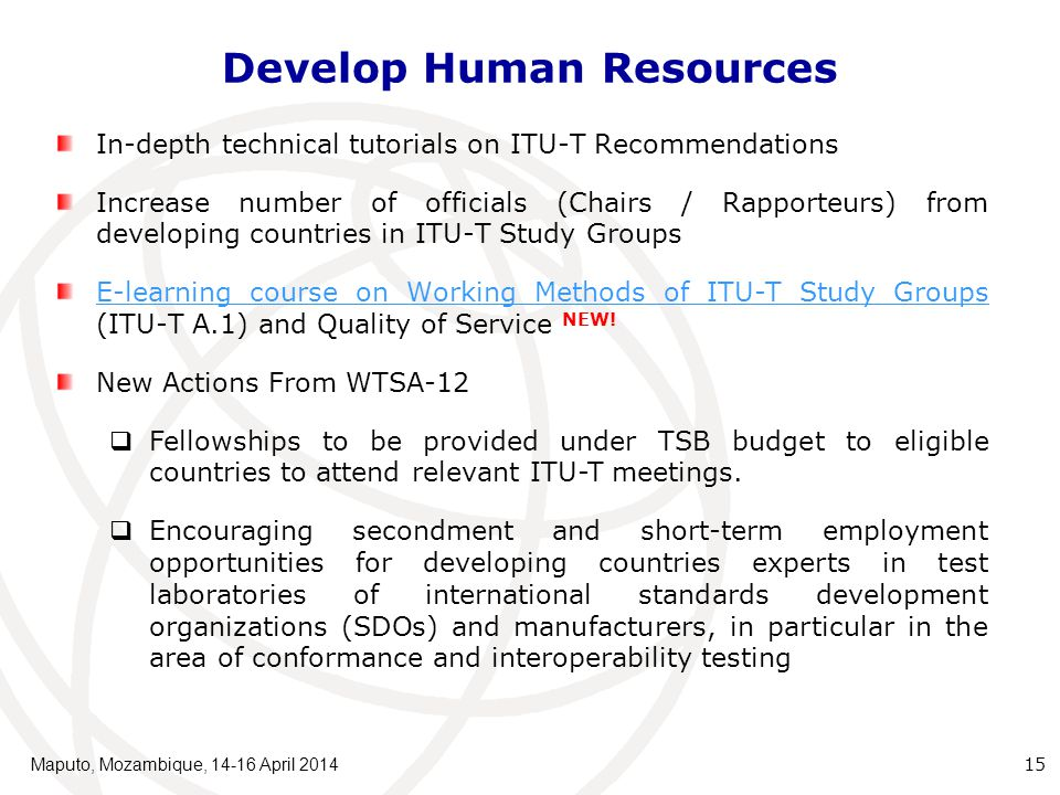 Develop Human Resources Maputo, Mozambique, 14-16 April 2014 15 In-depth technical tutorials on ITU-T Recommendations Increase number of officials (Chairs / Rapporteurs) from developing countries in ITU-T Study Groups E-learning course on Working Methods of ITU-T Study Groups E-learning course on Working Methods of ITU-T Study Groups (ITU-T A.1) and Quality of Service NEW.
