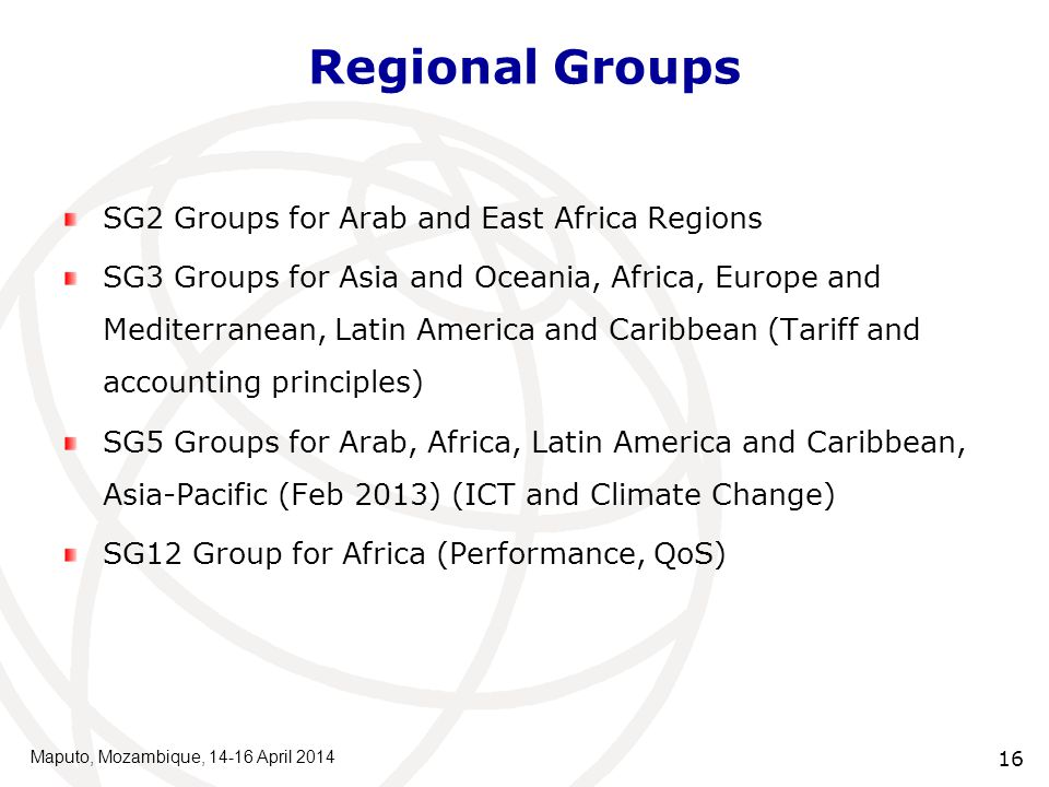 Regional Groups SG2 Groups for Arab and East Africa Regions SG3 Groups for Asia and Oceania, Africa, Europe and Mediterranean, Latin America and Caribbean (Tariff and accounting principles) SG5 Groups for Arab, Africa, Latin America and Caribbean, Asia-Pacific (Feb 2013) (ICT and Climate Change) SG12 Group for Africa (Performance, QoS) Maputo, Mozambique, 14-16 April 2014 16