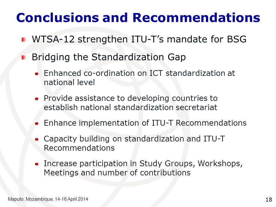 Conclusions and Recommendations Maputo, Mozambique, 14-16 April 2014 18 WTSA-12 strengthen ITU-T's mandate for BSG Bridging the Standardization Gap Enhanced co-ordination on ICT standardization at national level Provide assistance to developing countries to establish national standardization secretariat Enhance implementation of ITU-T Recommendations Capacity building on standardization and ITU-T Recommendations Increase participation in Study Groups, Workshops, Meetings and number of contributions