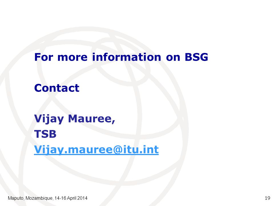Maputo, Mozambique, 14-16 April 2014 19 For more information on BSG Contact Vijay Mauree, TSB Vijay.mauree@itu.int