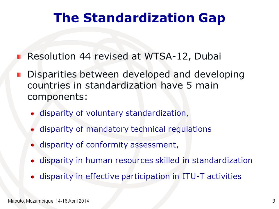 The Standardization Gap Resolution 44 revised at WTSA-12, Dubai Disparities between developed and developing countries in standardization have 5 main components: disparity of voluntary standardization, disparity of mandatory technical regulations disparity of conformity assessment, disparity in human resources skilled in standardization disparity in effective participation in ITU-T activities Maputo, Mozambique, 14-16 April 2014 3