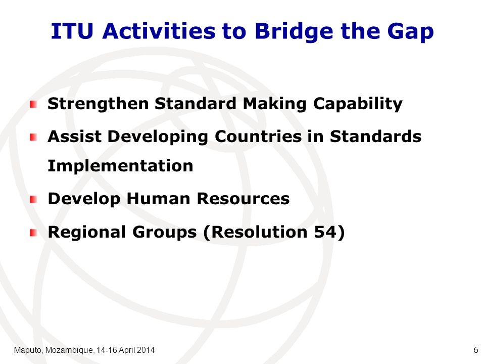 ITU Activities to Bridge the Gap Strengthen Standard Making Capability Assist Developing Countries in Standards Implementation Develop Human Resources Regional Groups (Resolution 54) Maputo, Mozambique, 14-16 April 2014 6