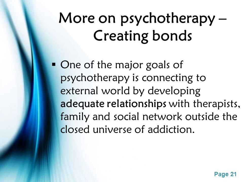Page 21 More on psychotherapy – Creating bonds  One of the major goals of psychotherapy is connecting to external world by developing adequate relati