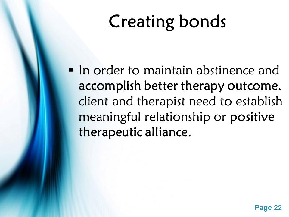 Page 22 Creating bonds  In order to maintain abstinence and accomplish better therapy outcome, client and therapist need to establish meaningful relationship or positive therapeutic alliance.