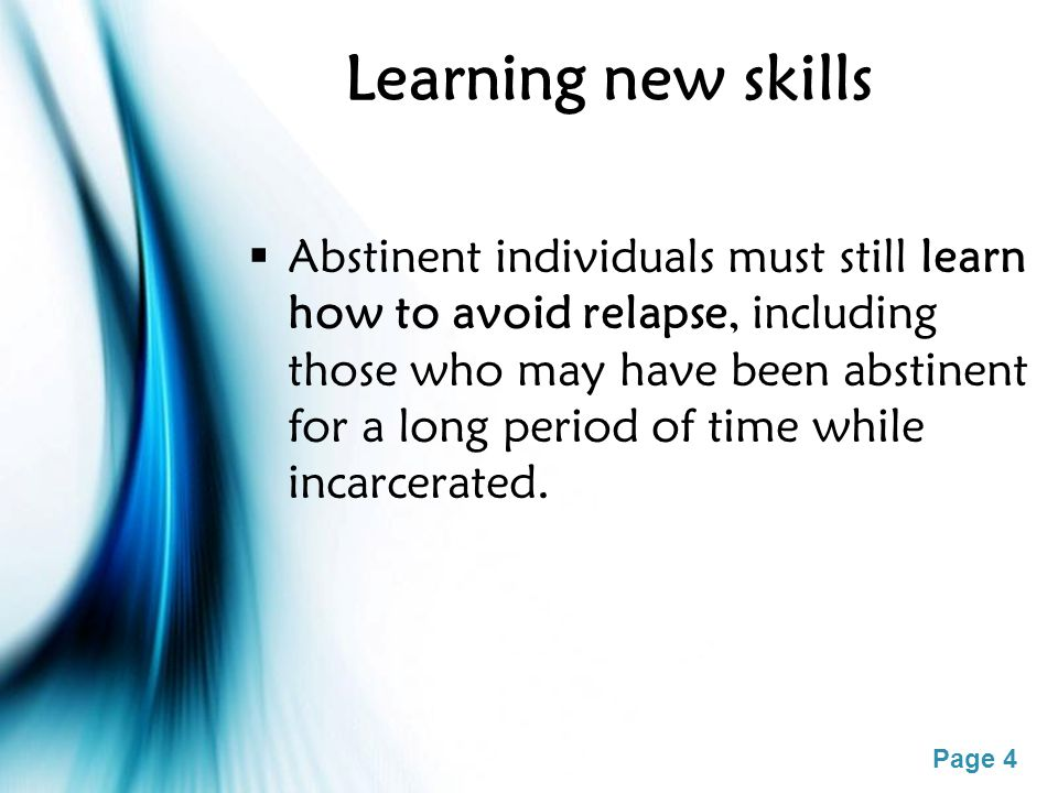 Page 4 Learning new skills  Abstinent individuals must still learn how to avoid relapse, including those who may have been abstinent for a long perio