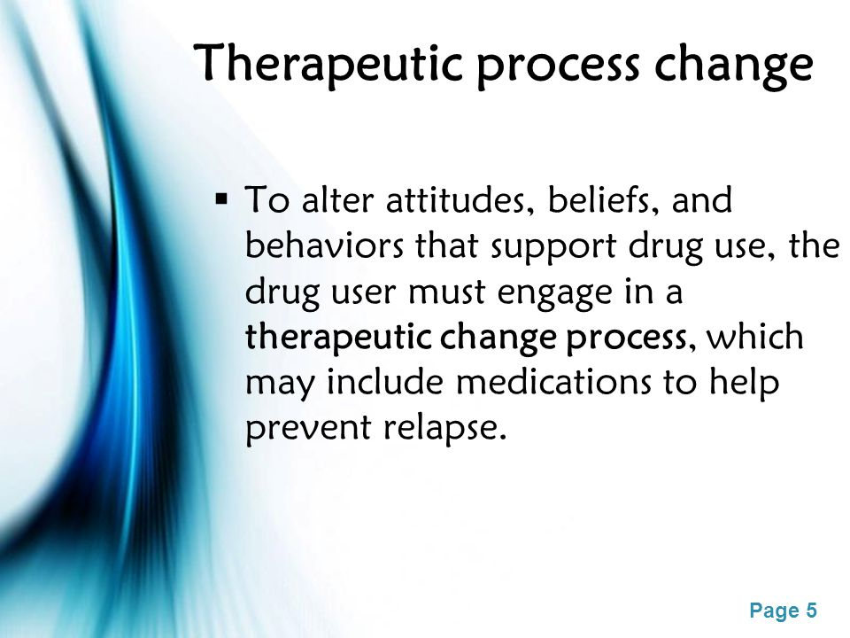 Page 5 Therapeutic process change  To alter attitudes, beliefs, and behaviors that support drug use, the drug user must engage in a therapeutic change process, which may include medications to help prevent relapse.