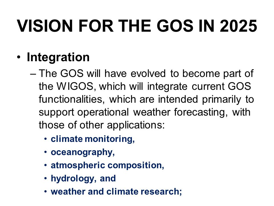VISION FOR THE GOS IN 2025 Integration –The GOS will have evolved to become part of the WIGOS, which will integrate current GOS functionalities, which are intended primarily to support operational weather forecasting, with those of other applications: climate monitoring, oceanography, atmospheric composition, hydrology, and weather and climate research;