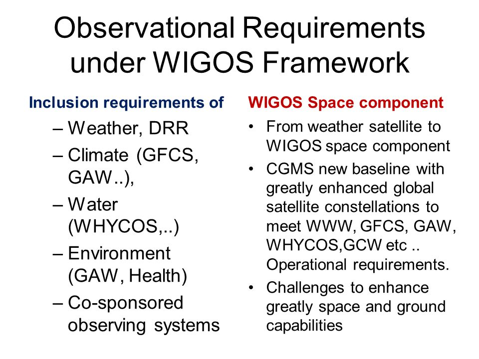 Observational Requirements under WIGOS Framework Inclusion requirements of –Weather, DRR –Climate (GFCS, GAW..), –Water (WHYCOS,..) –Environment (GAW, Health) –Co-sponsored observing systems WIGOS Space component From weather satellite to WIGOS space component CGMS new baseline with greatly enhanced global satellite constellations to meet WWW, GFCS, GAW, WHYCOS,GCW etc..