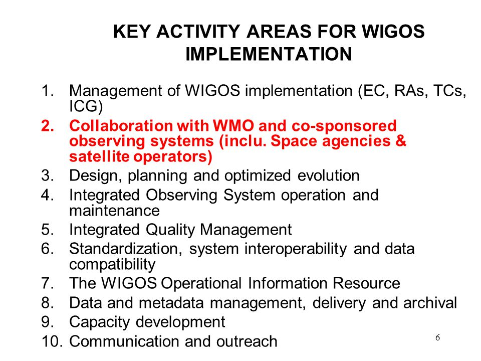 6 KEY ACTIVITY AREAS FOR WIGOS IMPLEMENTATION 1.Management of WIGOS implementation (EC, RAs, TCs, ICG) 2.Collaboration with WMO and co-sponsored observing systems (inclu.