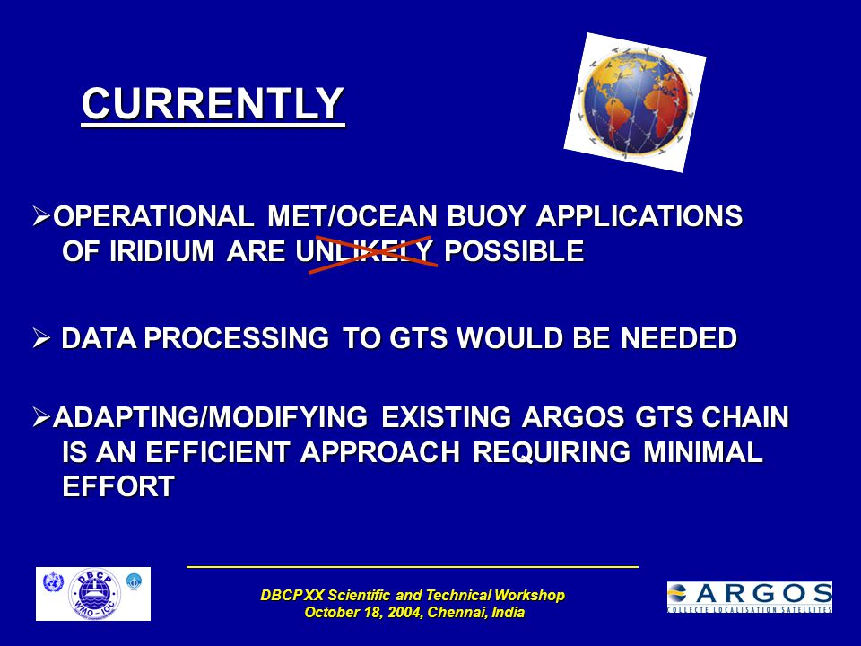 DBCP XX Scientific and Technical Workshop October 18, 2004, Chennai, India CURRENTLY  OPERATIONAL MET/OCEAN BUOY APPLICATIONS OF IRIDIUM ARE UNLIKELY POSSIBLE  DATA PROCESSING TO GTS WOULD BE NEEDED  ADAPTING/MODIFYING EXISTING ARGOS GTS CHAIN IS AN EFFICIENT APPROACH REQUIRING MINIMAL EFFORT