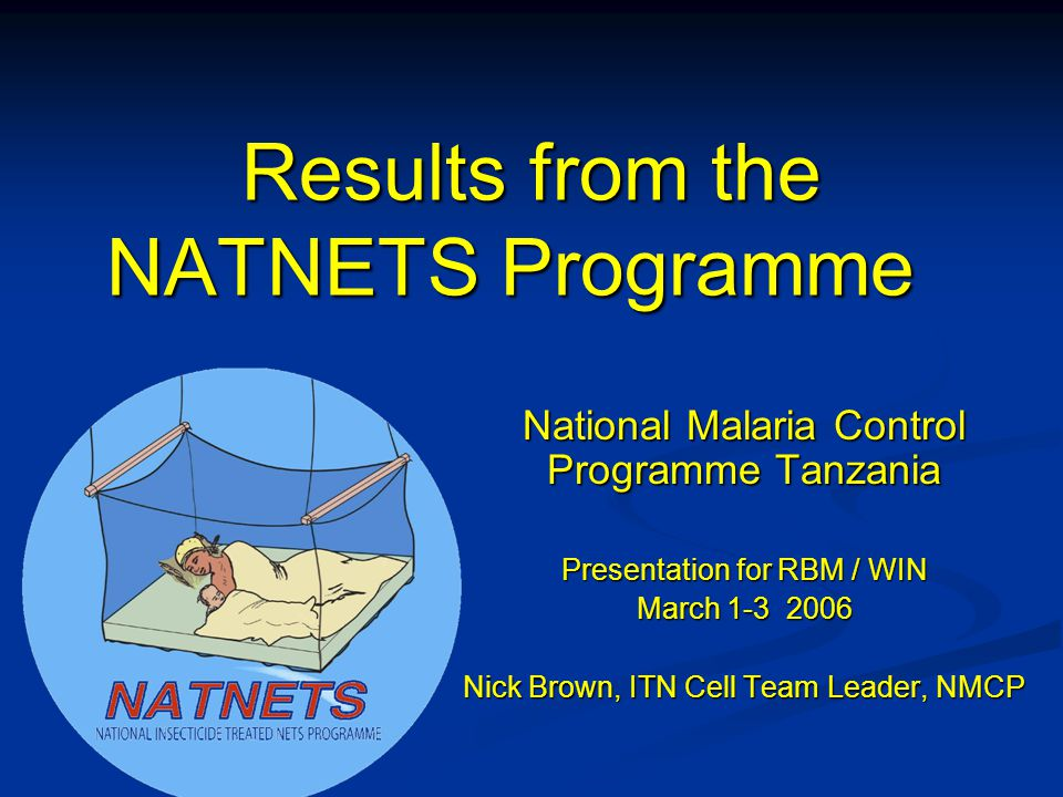 Results from the NATNETS Programme National Malaria Control Programme Tanzania Presentation for RBM / WIN March 1-3 2006 Nick Brown, ITN Cell Team Leader, NMCP