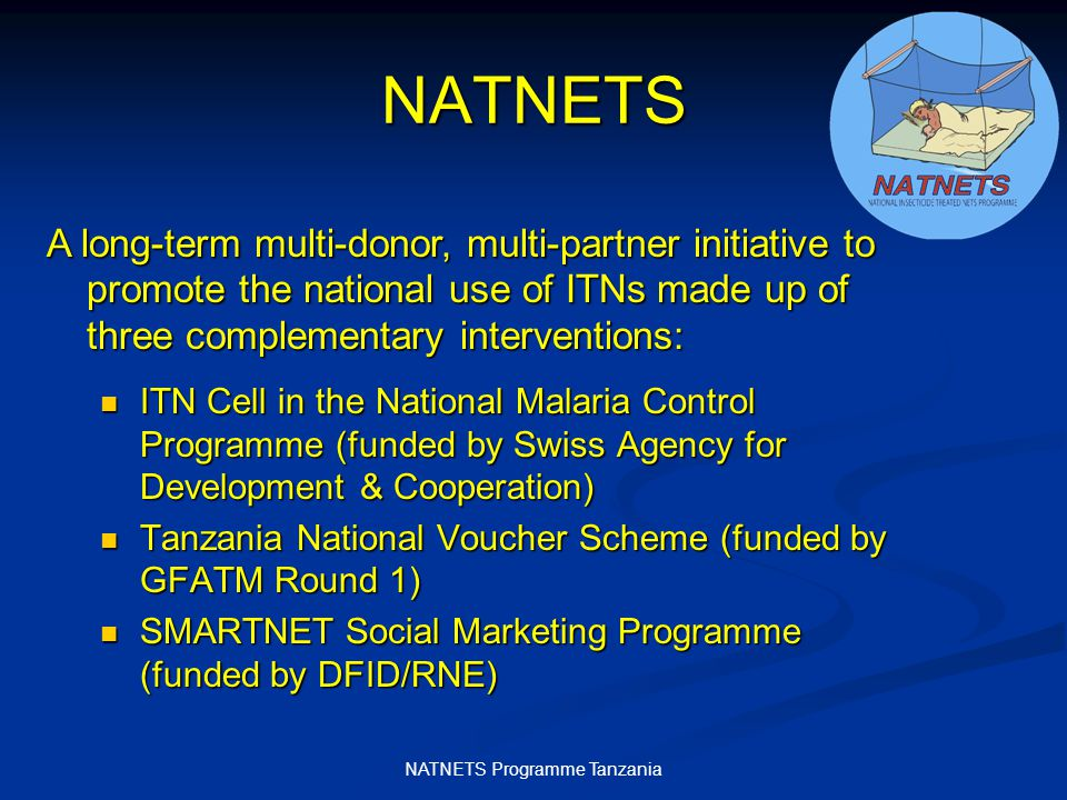 NATNETS Programme Tanzania NATNETS ITN Cell in the National Malaria Control Programme (funded by Swiss Agency for Development & Cooperation) ITN Cell in the National Malaria Control Programme (funded by Swiss Agency for Development & Cooperation) Tanzania National Voucher Scheme (funded by GFATM Round 1) Tanzania National Voucher Scheme (funded by GFATM Round 1) SMARTNET Social Marketing Programme (funded by DFID/RNE) SMARTNET Social Marketing Programme (funded by DFID/RNE) A long-term multi-donor, multi-partner initiative to promote the national use of ITNs made up of three complementary interventions:
