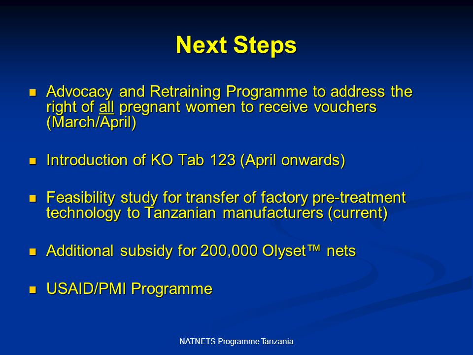 NATNETS Programme Tanzania Next Steps Advocacy and Retraining Programme to address the right of all pregnant women to receive vouchers (March/April) Advocacy and Retraining Programme to address the right of all pregnant women to receive vouchers (March/April) Introduction of KO Tab 123 (April onwards) Introduction of KO Tab 123 (April onwards) Feasibility study for transfer of factory pre-treatment technology to Tanzanian manufacturers (current) Feasibility study for transfer of factory pre-treatment technology to Tanzanian manufacturers (current) Additional subsidy for 200,000 Olyset™ nets Additional subsidy for 200,000 Olyset™ nets USAID/PMI Programme USAID/PMI Programme