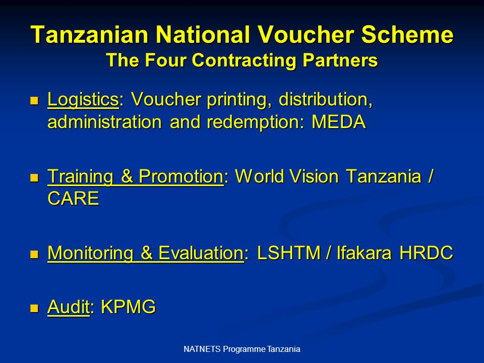 NATNETS Programme Tanzania Tanzanian National Voucher Scheme The Four Contracting Partners Logistics: Voucher printing, distribution, administration and redemption: MEDA Logistics: Voucher printing, distribution, administration and redemption: MEDA Training & Promotion: World Vision Tanzania / CARE Training & Promotion: World Vision Tanzania / CARE Monitoring & Evaluation: LSHTM / Ifakara HRDC Monitoring & Evaluation: LSHTM / Ifakara HRDC Audit: KPMG Audit: KPMG