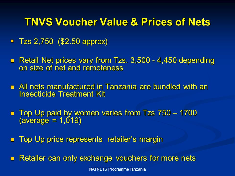 NATNETS Programme Tanzania TNVS Voucher Value & Prices of Nets  Tzs 2,750 ($2.50 approx) Retail Net prices vary from Tzs.