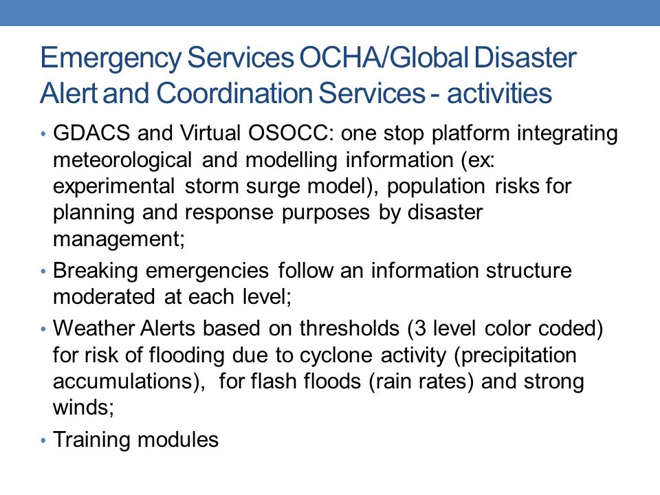 Emergency Services OCHA/Global Disaster Alert and Coordination Services - activities GDACS and Virtual OSOCC: one stop platform integrating meteorolog