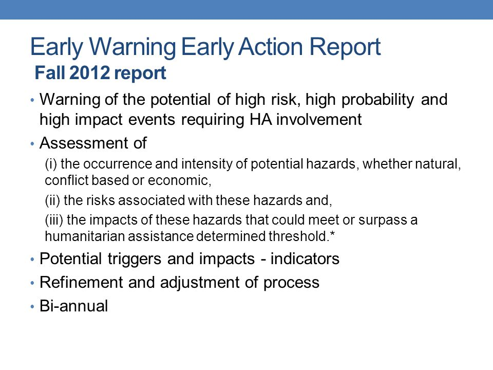 Early Warning Early Action Report Recommendations regarding WMO participation Identifying a process for involvement and knowledge transfer (WMO) Phase 1 - Preparation: Identification of potential global and regional scale hazards prior to drafting EW Report: - participation early in process - understanding previous 'hot spots' and exacerbating meteorological or hydrological factors - communication processes (user groups, RCOFs, global seasonal updates, and others) - updates in HA concerns Phase 2 - Drafting and validation process - multiple communications – availability of support - weather vigilance – high risk conflicts - considerations for linkages with country/national level support Phase 3 - Verification process (occurrence of natural hazards)