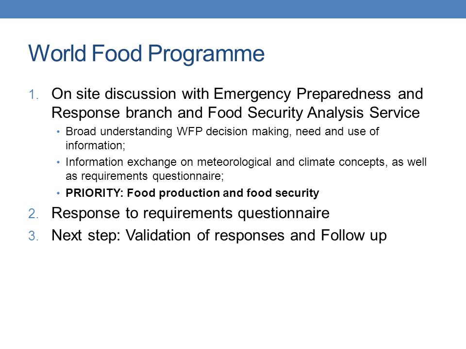 World Food Programme - activities Mapping of demographic, urban, environmental and politic information is one key activity supporting the Emergency Preparedness and Response Branch; The occurrence of potential events within a specific area; Potential risks related to this area; The number of people affected, number of people displaced, and other demographic information; Routes to these specific high risk areas, infrastructure logistics, border crossing points, etc; 6 broad activities, of which: Tracking man-made and natural hazards Multi-hazards risk analysis, remote sensing Early warning maps Focus on Africa and Asia