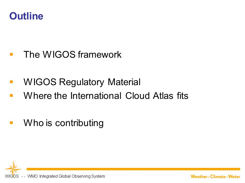 Outline  The WIGOS framework  WIGOS Regulatory Material  Where the International Cloud Atlas fits  Who is contributing WIGOS - - WMO Integrated Global Observing System