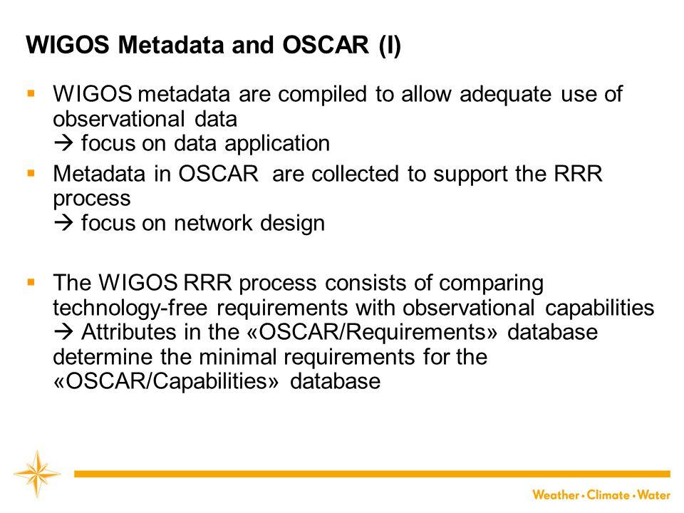 WIGOS Metadata and OSCAR (I)  WIGOS metadata are compiled to allow adequate use of observational data  focus on data application  Metadata in OSCAR
