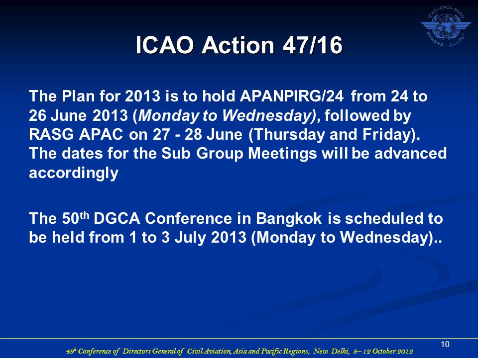 49 h Conference of Directors General of Civil Aviation, Asia and Pacific Regions, New Delhi, 8– 12 October 2012 The Plan for 2013 is to hold APANPIRG/24 from 24 to 26 June 2013 (Monday to Wednesday), followed by RASG APAC on June (Thursday and Friday).
