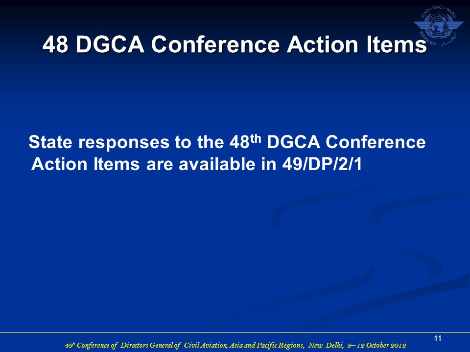49 h Conference of Directors General of Civil Aviation, Asia and Pacific Regions, New Delhi, 8– 12 October 2012 State responses to the 48 th DGCA Conference Action Items are available in 49/DP/2/1 11 48 DGCA Conference Action Items
