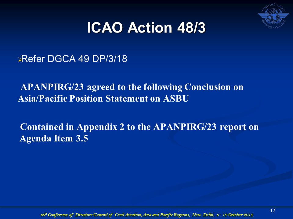 49 h Conference of Directors General of Civil Aviation, Asia and Pacific Regions, New Delhi, 8– 12 October 2012  Refer DGCA 49 DP/3/18 APANPIRG/23 agreed to the following Conclusion on Asia/Pacific Position Statement on ASBU Contained in Appendix 2 to the APANPIRG/23 report on Agenda Item 3.5 17 ICAO Action 48/3
