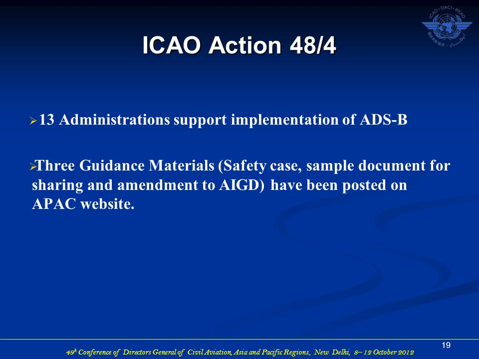 49 h Conference of Directors General of Civil Aviation, Asia and Pacific Regions, New Delhi, 8– 12 October 2012  13 Administrations support implementation of ADS-B  Three Guidance Materials (Safety case, sample document for sharing and amendment to AIGD) have been posted on APAC website.