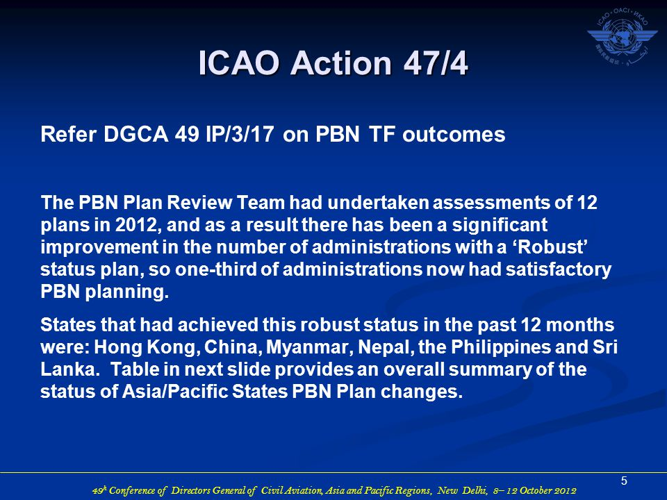 49 h Conference of Directors General of Civil Aviation, Asia and Pacific Regions, New Delhi, 8– 12 October 2012 ICAO Action 47/4 Refer DGCA 49 IP/3/17 on PBN TF outcomes The PBN Plan Review Team had undertaken assessments of 12 plans in 2012, and as a result there has been a significant improvement in the number of administrations with a 'Robust' status plan, so one-third of administrations now had satisfactory PBN planning.