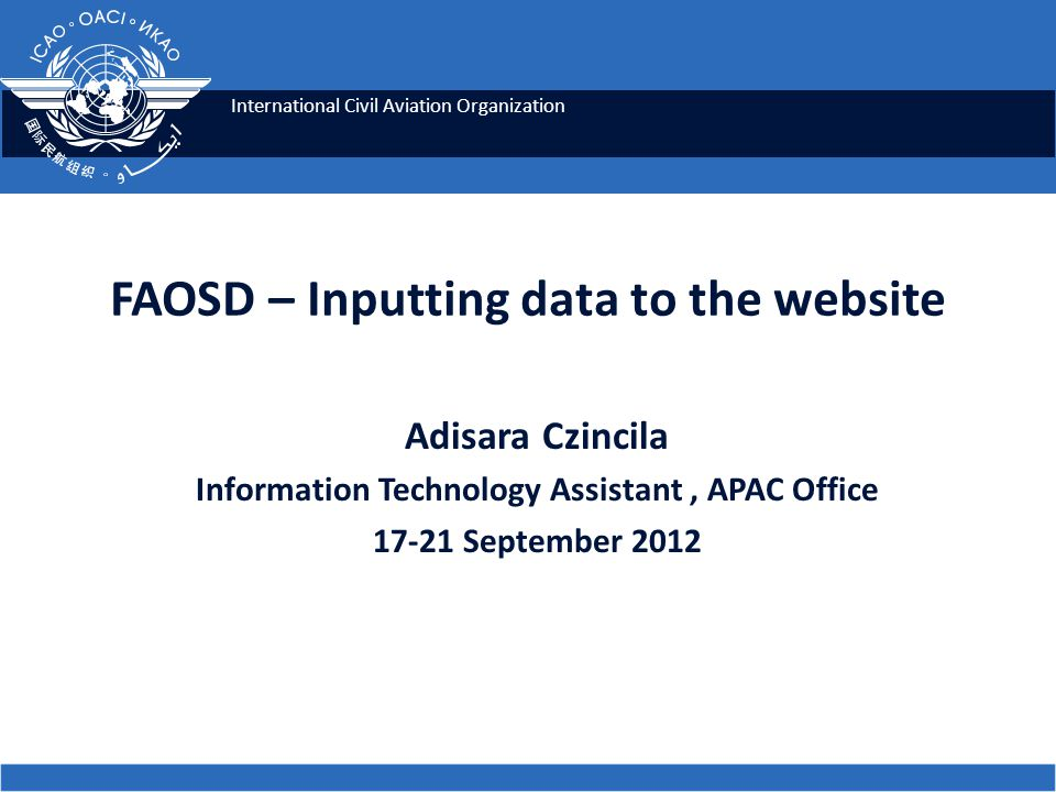 International Civil Aviation Organization FAOSD – Inputting data to the website Adisara Czincila Information Technology Assistant, APAC Office September 2012