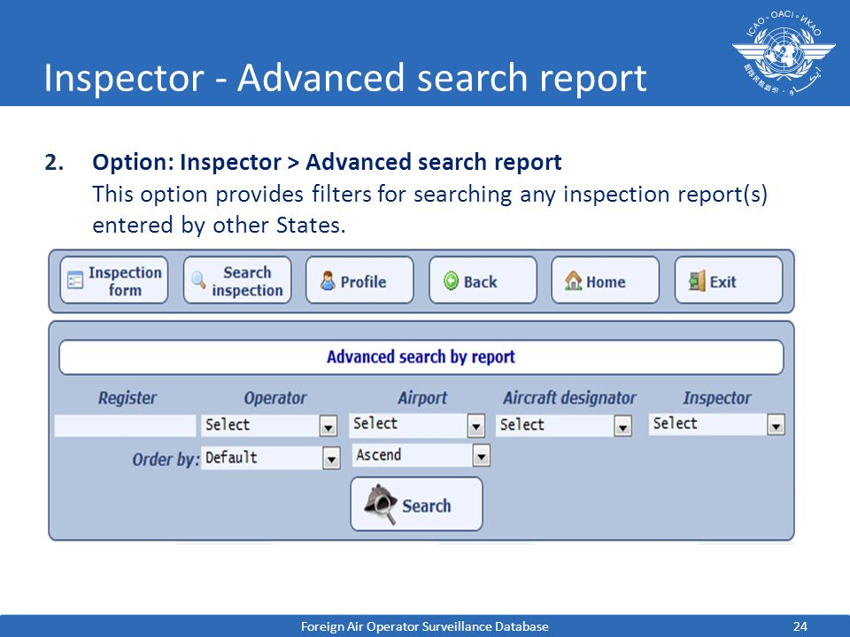 24 Inspector - Advanced search report 2.Option: Inspector > Advanced search report This option provides filters for searching any inspection report(s) entered by other States.