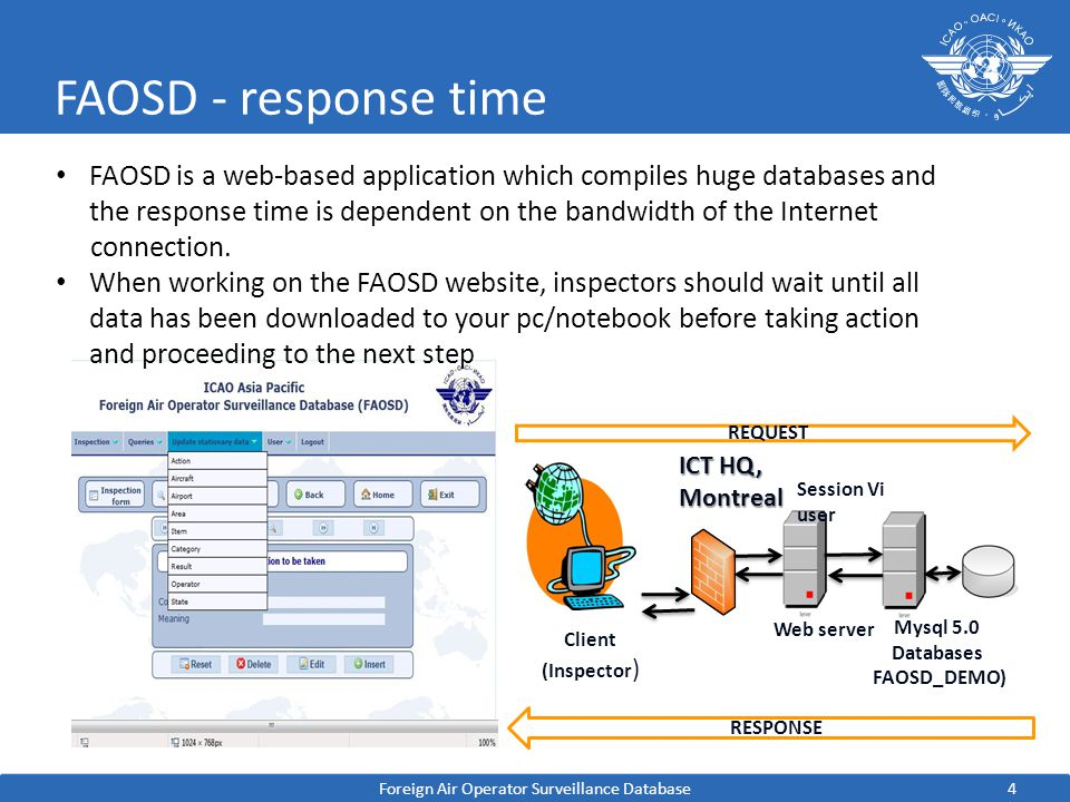 4 FAOSD - response time Foreign Air Operator Surveillance Database FAOSD is a web-based application which compiles huge databases and the response time is dependent on the bandwidth of the Internet connection.